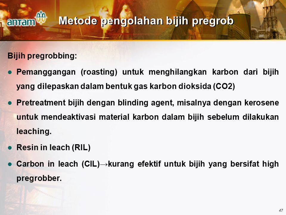 47 Metode pengolahan bijih pregrob Bijih pregrobbing: Pemanggangan (roasting) untuk menghilangkan karbon dari bijih yang dilepaskan dalam bentuk gas k