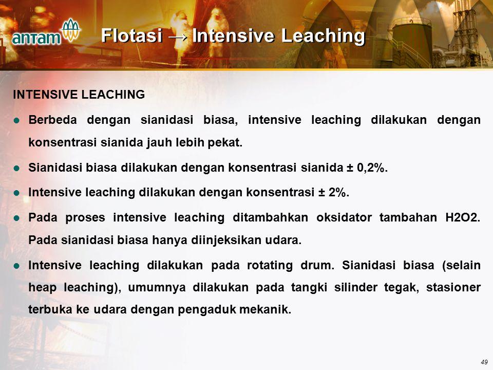 49 Flotasi → Intensive Leaching INTENSIVE LEACHING Berbeda dengan sianidasi biasa, intensive leaching dilakukan dengan konsentrasi sianida jauh lebih