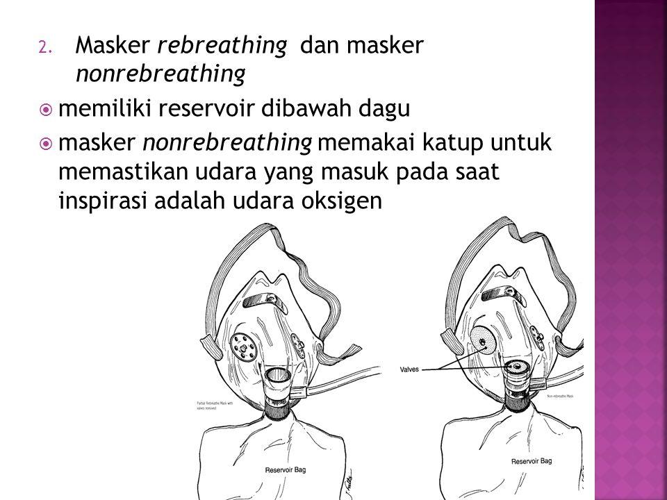2. Masker rebreathing dan masker nonrebreathing  memiliki reservoir dibawah dagu  masker nonrebreathing memakai katup untuk memastikan udara yang ma