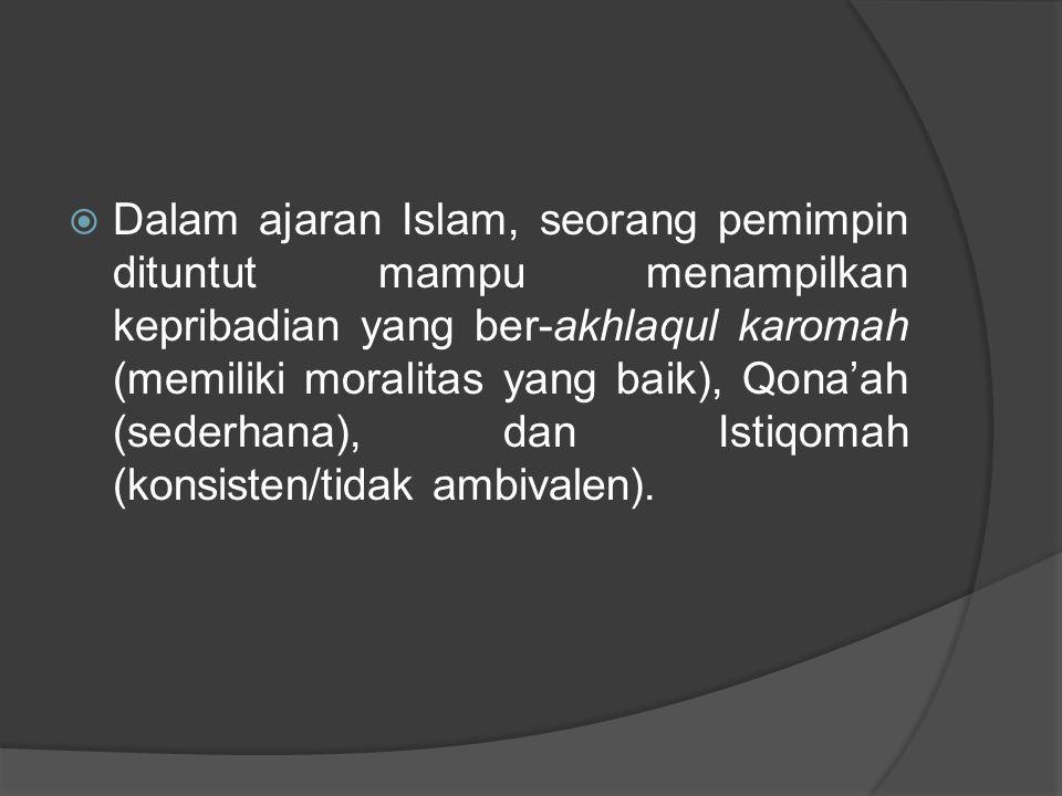  Dalam ajaran Islam, seorang pemimpin dituntut mampu menampilkan kepribadian yang ber-akhlaqul karomah (memiliki moralitas yang baik), Qona'ah (seder