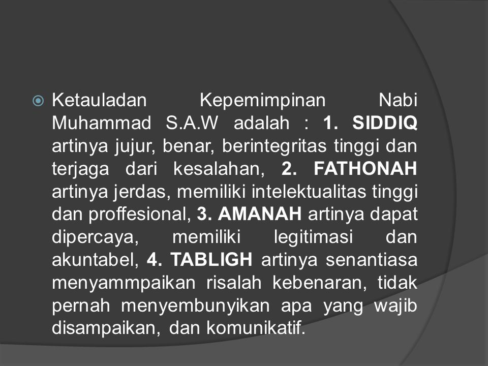  Ketauladan Kepemimpinan Nabi Muhammad S.A.W adalah : 1. SIDDIQ artinya jujur, benar, berintegritas tinggi dan terjaga dari kesalahan, 2. FATHONAH ar