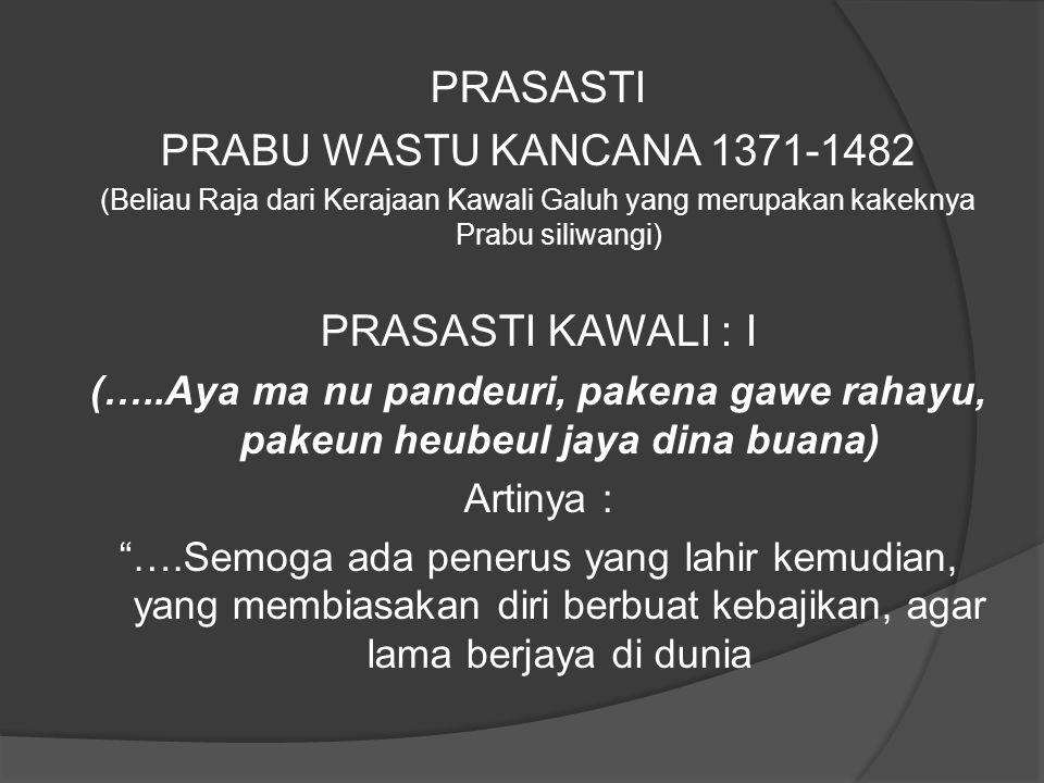 PRASASTI PRABU WASTU KANCANA 1371-1482 (Beliau Raja dari Kerajaan Kawali Galuh yang merupakan kakeknya Prabu siliwangi) PRASASTI KAWALI : I (…..Aya ma