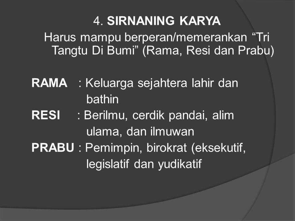 "4. SIRNANING KARYA Harus mampu berperan/memerankan ""Tri Tangtu Di Bumi"" (Rama, Resi dan Prabu) RAMA : Keluarga sejahtera lahir dan bathin RESI : Beril"
