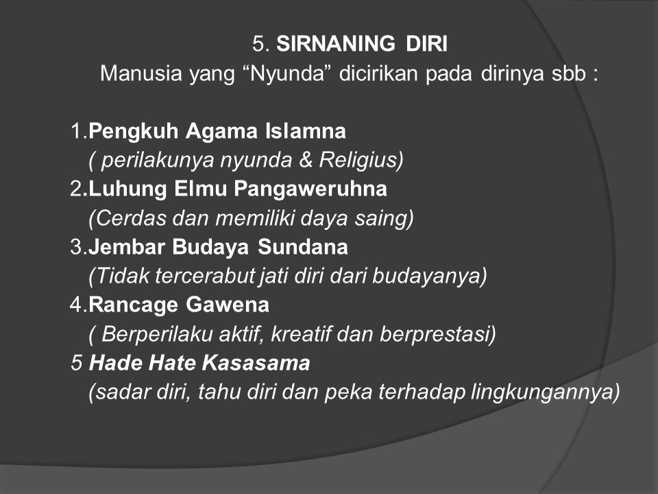 """5. SIRNANING DIRI Manusia yang """"Nyunda"""" dicirikan pada dirinya sbb : 1.Pengkuh Agama Islamna ( perilakunya nyunda & Religius) 2.Luhung Elmu Pangaweruh"""