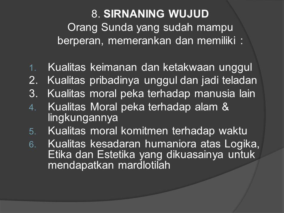 8. SIRNANING WUJUD Orang Sunda yang sudah mampu berperan, memerankan dan memiliki : 1. Kualitas keimanan dan ketakwaan unggul 2. Kualitas pribadinya u
