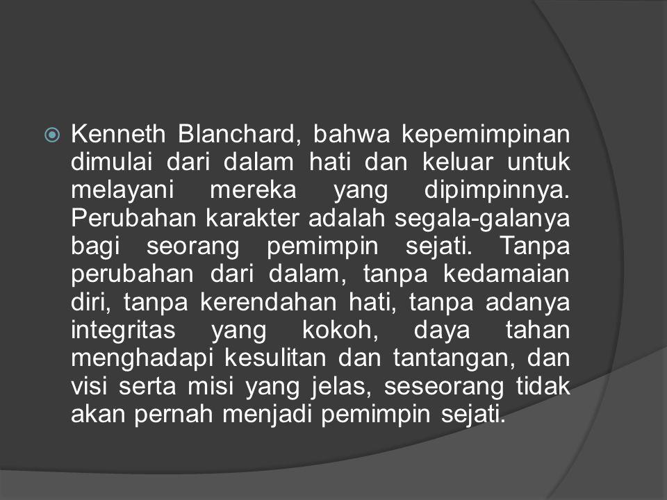  Kenneth Blanchard, bahwa kepemimpinan dimulai dari dalam hati dan keluar untuk melayani mereka yang dipimpinnya. Perubahan karakter adalah segala-ga