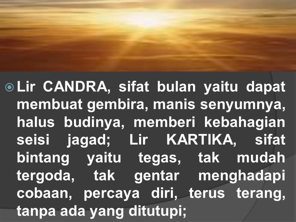  Lir CANDRA, sifat bulan yaitu dapat membuat gembira, manis senyumnya, halus budinya, memberi kebahagian seisi jagad; Lir KARTIKA, sifat bintang yait