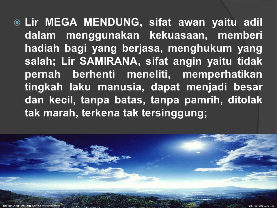  Lir MEGA MENDUNG, sifat awan yaitu adil dalam menggunakan kekuasaan, memberi hadiah bagi yang berjasa, menghukum yang salah; Lir SAMIRANA, sifat ang