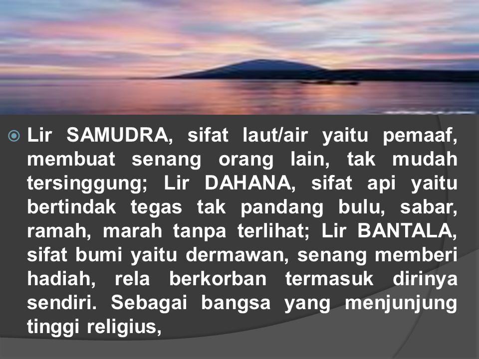  Lir SAMUDRA, sifat laut/air yaitu pemaaf, membuat senang orang lain, tak mudah tersinggung; Lir DAHANA, sifat api yaitu bertindak tegas tak pandang