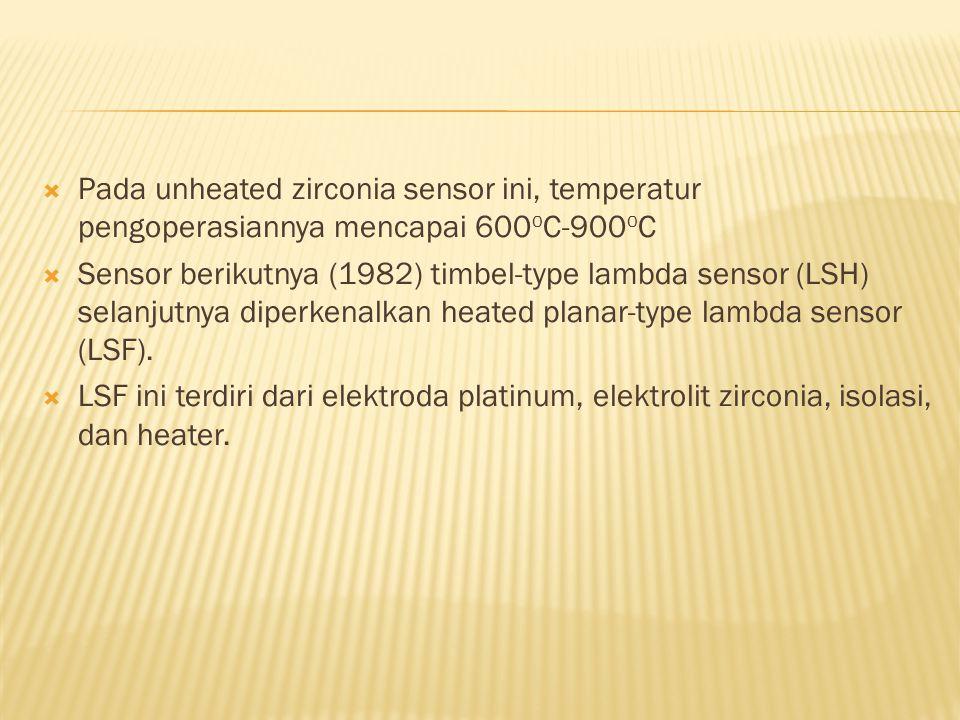  Pada unheated zirconia sensor ini, temperatur pengoperasiannya mencapai 600 o C-900 o C  Sensor berikutnya (1982) timbel-type lambda sensor (LSH) s