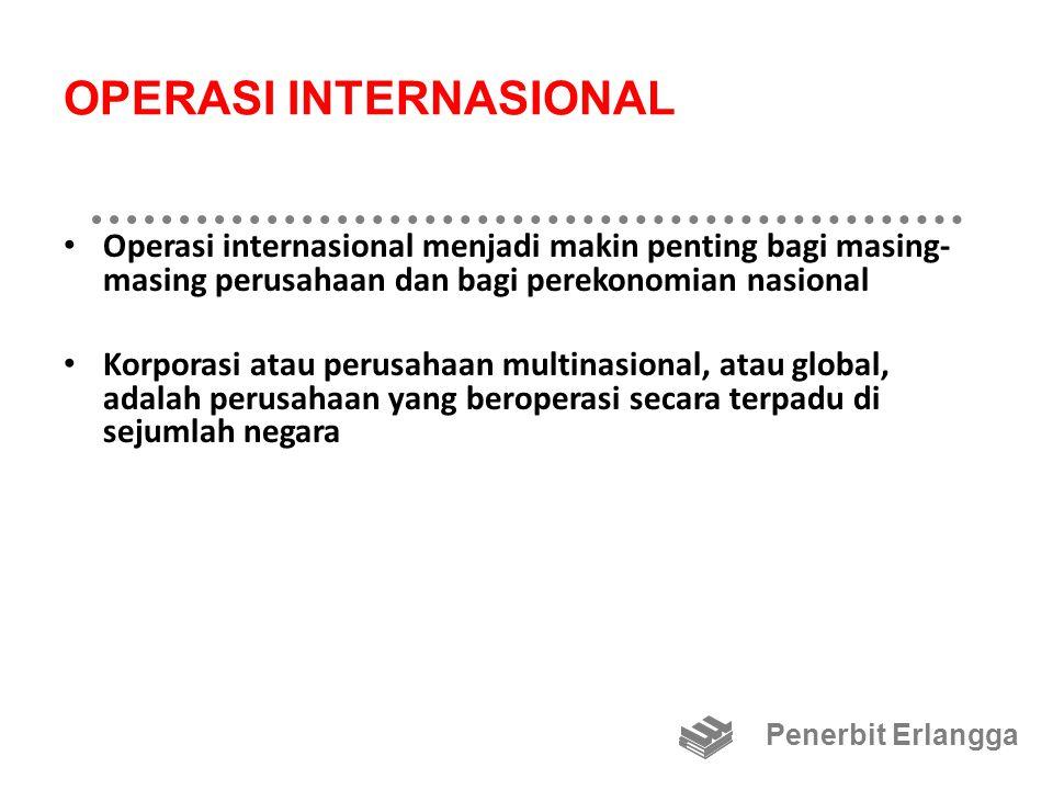 OPERASI INTERNASIONAL Operasi internasional menjadi makin penting bagi masing- masing perusahaan dan bagi perekonomian nasional Korporasi atau perusahaan multinasional, atau global, adalah perusahaan yang beroperasi secara terpadu di sejumlah negara Penerbit Erlangga