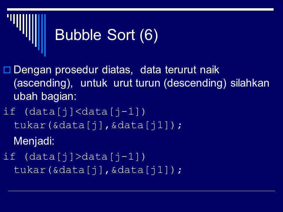 Bubble Sort (6)  Dengan prosedur diatas, data terurut naik (ascending), untuk urut turun (descending) silahkan ubah bagian: if (data[j]<data[j-1]) tu