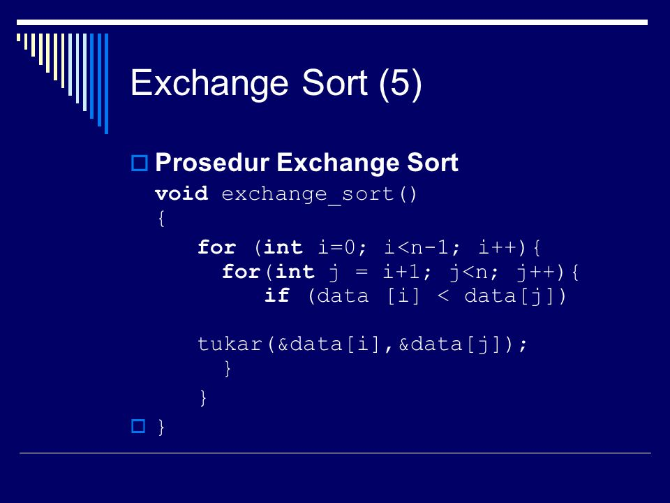Exchange Sort (5)  Prosedur Exchange Sort void exchange_sort() { for (int i=0; i<n-1; i++){ for(int j = i+1; j<n; j++){ if (data [i] < data[j]) tukar