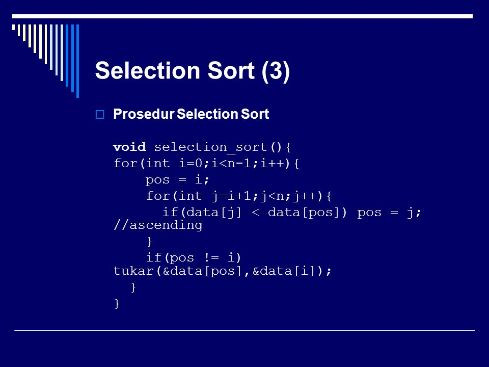 Selection Sort (3)  Prosedur Selection Sort void selection_sort(){ for(int i=0;i<n-1;i++){ pos = i; for(int j=i+1;j<n;j++){ if(data[j] < data[pos]) p