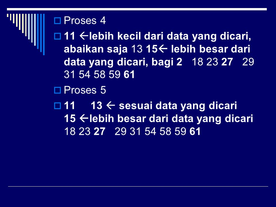  Proses 4  11  lebih kecil dari data yang dicari, abaikan saja 13 15  lebih besar dari data yang dicari, bagi 2 18 23 27 29 31 54 58 59 61  Prose