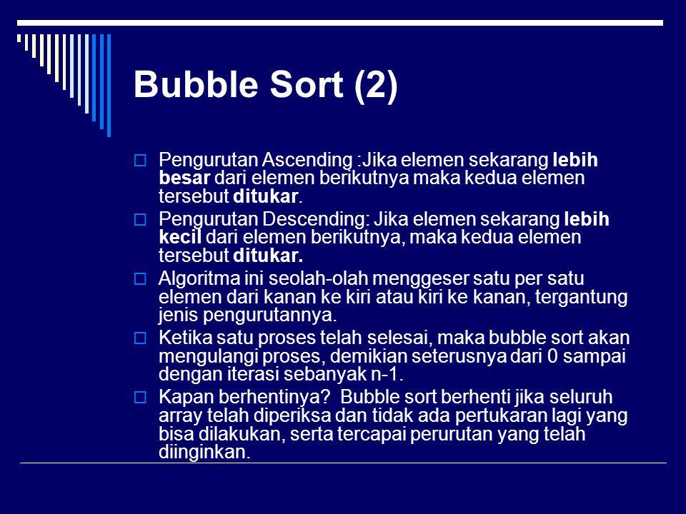 Bubble Sort (2)  Pengurutan Ascending :Jika elemen sekarang lebih besar dari elemen berikutnya maka kedua elemen tersebut ditukar.  Pengurutan Desce