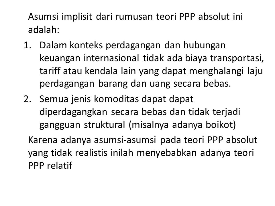 Asumsi implisit dari rumusan teori PPP absolut ini adalah: 1.Dalam konteks perdagangan dan hubungan keuangan internasional tidak ada biaya transportasi, tariff atau kendala lain yang dapat menghalangi laju perdagangan barang dan uang secara bebas.