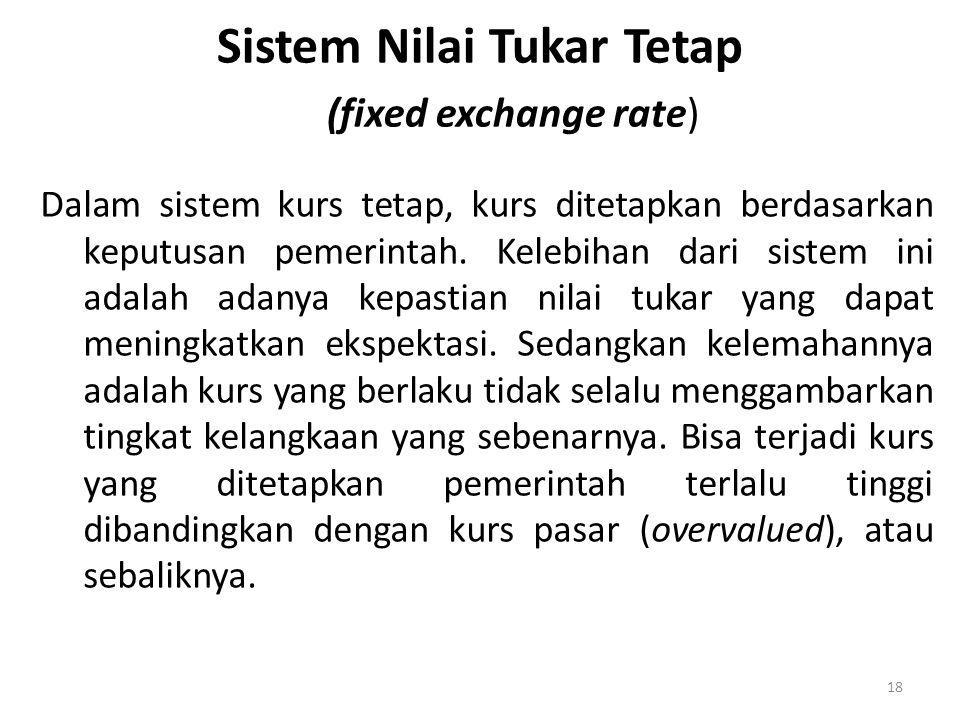 18 Sistem Nilai Tukar Tetap (fixed exchange rate) Dalam sistem kurs tetap, kurs ditetapkan berdasarkan keputusan pemerintah. Kelebihan dari sistem ini