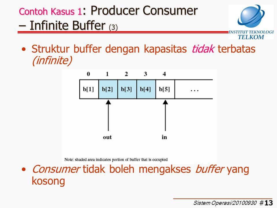 #14 Contoh Kasus 1 : Producer Consumer – Infinite Buffer (4) Solusi I: –Implementasi dengan semaphore biner –Supaya lebih sederhana variabel in dan out diganti dengan n yang menunjukkan jumlah data yang ada di buffer, dimana n = in-out –semSignalB(delay) digunakan untuk mencegah consumer mengakses buffer kosong Sistem Operasi/20100930