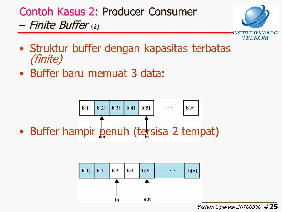 #26 Contoh Kasus 2: Producer Consumer – Finite Buffer (3) Fungsi producer dan consumer: Variabel in dan out diinisialisasi dengan 0 producer: while (true) { /* produce item v */ while ((in+1)%n==out) /* do nothing */; b[in] = v; in = (in+1) % n; } consumer: while (true) { while (in == out) /* do nothing */; w = b[out]; out = (out + 1) % n; /* consume item w */ } Sistem Operasi/20100930