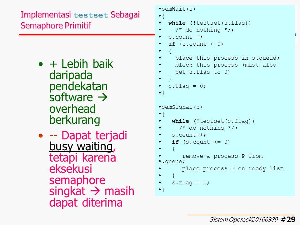 #30 Implementasi interrupt Sebagai Semaphore Primitif Digunakan pada single processor + Lebih baik daripada pendekatan software  overhead berkurang -- Dapat terjadi busy waiting, tetapi karena eksekusi semaphore singkat  masih dapat diterima semWait(s) { inhibit interrupts; s.count--; if (s.count < 0) { place this process in s.queue; block this process and allow interrupts } else allow interrupts; } semSignal(s) { inhibit interrupts; s.count++; if (s.count <= 0) { remove a process P from s.queue; place process P on ready list } allow interrupts; } Sistem Operasi/20100930