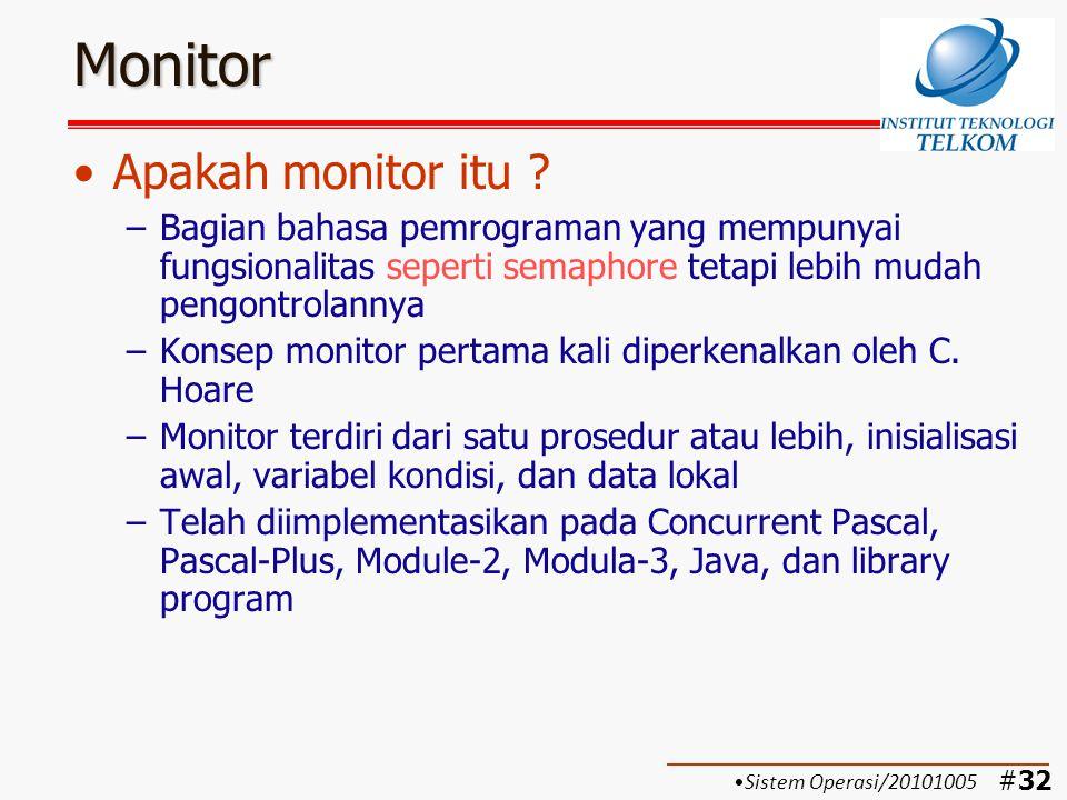 #33 Monitor Dengan Signal (Monitor Hoare) (1) Karakteristik monitor: –Variabel lokal hanya dapat diakses oleh prosedur yang ada di dalam modul monitor –Sebuah proses dapat masuk ke dalam monitor dengan cara minta salah satu prosedur yang ada di monitor –Dalam satu saat hanya ada satu proses yang dapat dieksekusi di dalam monitor, proses yang lain harus menunggu giliran (di-blok)  tidak perlu semaphore –Data variabel global dapat dilindungi bila ditaruh di dalam monitor Sistem Operasi/20101005