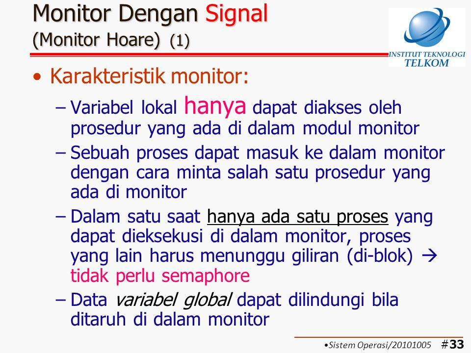 #34 Monitor Dengan Signal (Monitor Hoare) (2) Fungsi untuk keperluan sinkronisasi: –cwait(c): Akan menunda eksekusi proses yang memanggil prosedur di dalam monitor sampai variabel kondisi c terpenuhi –csignal(c): Akan mengaktifkan eksekusi proses yang tertunda oleh fungsi cwait(c) dengan mengirimkan signal variabel kondisi c Signal ini akan hilang dengan sendirinya jika tidak ada proses yang membutuhkan  berbeda dengan semaphore Sistem Operasi/20101005
