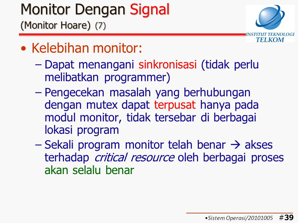 #40 Monitor Dengan Signal (Monitor Hoare) (8) Kelemahan monitor: –Bila setiap signal csignal selalu hilang  proses yang berada di dalam antrian suatu kondisi selamanya akan di-blok (tidak dapat keluar) –Proses yang mengeluarkan csignal harus segera keluar dari monitor, bila tidak akan ter- blok  tidak boleh terlambat –Jika proses tersebut ter-blok  diperlukan 2 tahapan switching tambahan: (beban bertambah) Tahap pemblokiran suatu proses Tahap penormalan kembali proses yang ter-blok Sistem Operasi/20101005