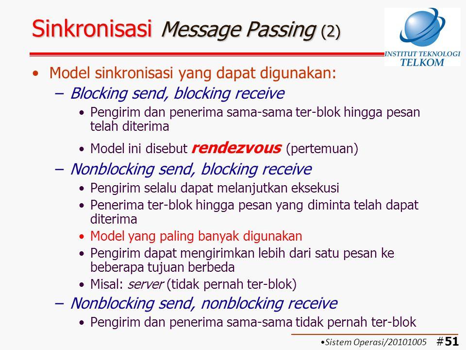 #52 Sinkronisasi Message Passing (3) Nonblocking send: –Lebih natural/umum, misal permintaan untuk mencetak ke printer –Kelemahan: Jika terjadi kesalahan pada pengirim  pengirim dapat mengirim pesan berulang-ulang, karena pengirim tidak pernah ter-blok Pesan berulang-ulang tersebut akan membebani resource (waktu prosesor dan buffer)  merugikan proses lain Membebani programmer  harus memikirkan mekanisme untuk menjawab pesan Sistem Operasi/20101005