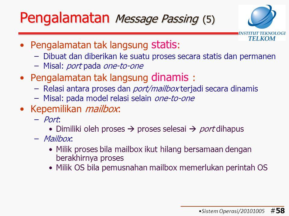 #59 Format Pesan Message Passing (1) Format pesan bergantung pada: –Tujuan penggunaan pesan –Jenis sistem: Single computer Distributed system Model format pesan: –Pendek dan panjang pesan tetap  Hemat memori  Waktu pemrosesan singkat –Isi pesan sangat panjang  disimpan ke dalam suatu file tersendiri –Panjang pesan variabel  lebih fleksibel Sistem Operasi/20101005