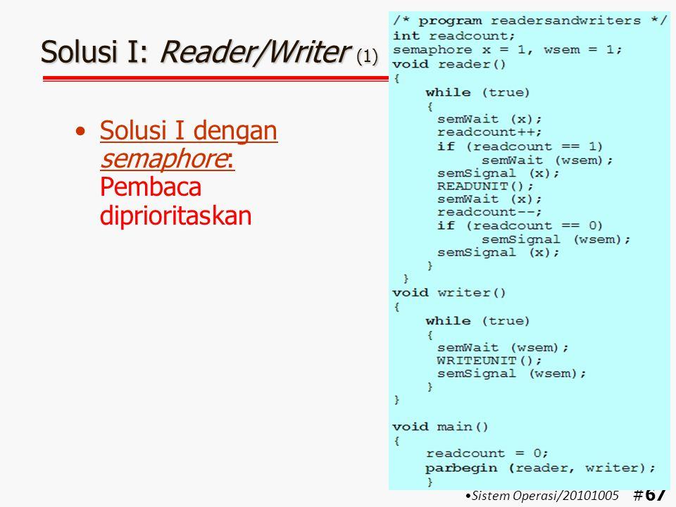 #68 Solusi I: Reader/Writer (2) Keterangan: –Pada bagian reader: semWait(x) digunakan untuk melindungi variabel readcount semWait(wsem) digunakan untuk mencegah agar selama masih ada yang membaca  penulis tidak bisa menulis semSignal(wsem) digunakan untuk memberitahu penulis atau pembaca lain bahwa sebuah proses baca telah selesai dilakukan Jumlah pembaca yang membaca dalam satu saat boleh lebih dari satu Sistem Operasi/20101005