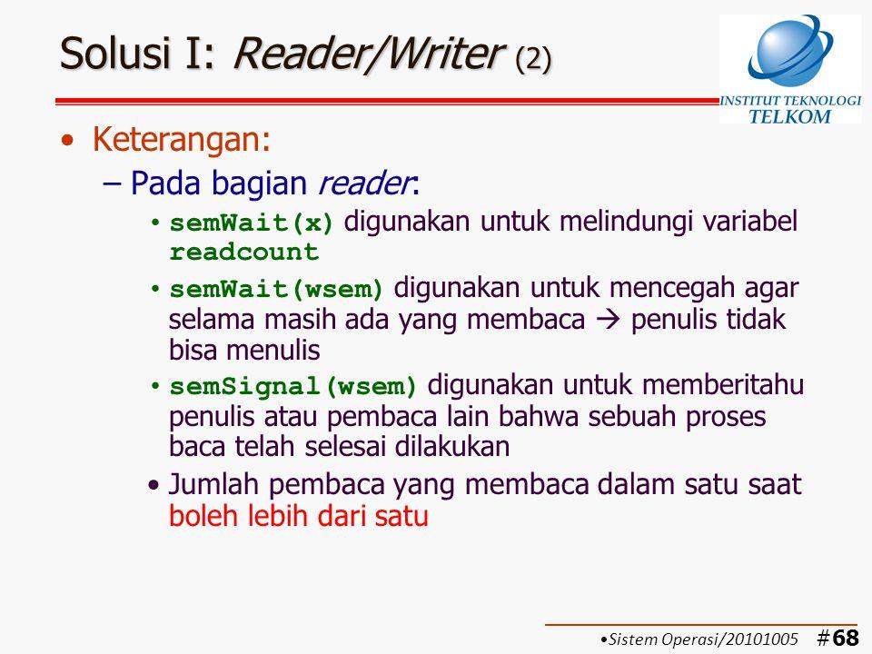 #69 Solusi I: Reader/Writer (3) Keterangan: (cont'd) –Pada bagian writer: semWait(wsem) digunakan untuk mencegah agar pada saat penulisan tidak ada penulis lain atau pembaca yang dapat mengganggu semSignal(wsem) digunakan untuk memberitahu penulis lain atau pembaca bahwa sebuah proses tulis telah selesai dilakukan Jumlah penulis yang menulis dalam satu saat hanya satu Jumlah penulis yang menunggu giliran hanya satu Sistem Operasi/20101005
