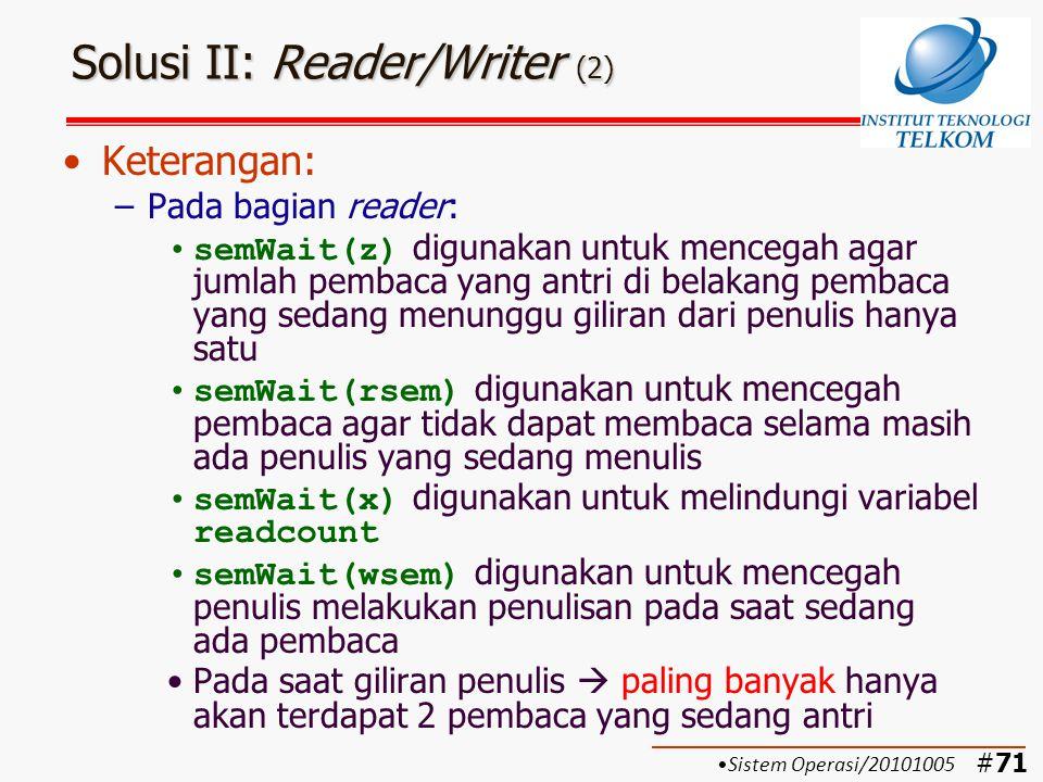 #72 Solusi II: Reader/Writer (3) Keterangan: –Pada bagian writer: semWait(y) digunakan untuk melindungi variabel writecount semWait(rsem) digunakan untuk mencegah pembaca agar tidak dapat membaca selama masih ada penulis yang sedang menulis semWait(wsem) digunakan untuk melindungi critical section  dalam satu saat hanya satu penulis yang boleh menulis semSignal(rsem) digunakan untuk memberi kesempatan kepada pembaca Jumlah penulis dalam antrian boleh banyak Sistem Operasi/20101005