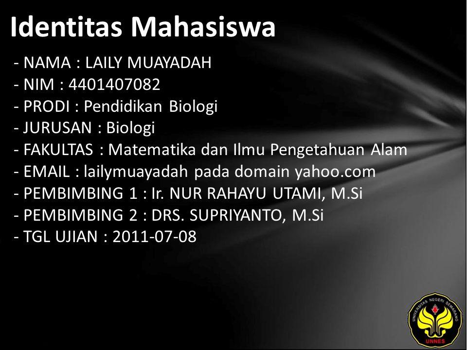 Identitas Mahasiswa - NAMA : LAILY MUAYADAH - NIM : 4401407082 - PRODI : Pendidikan Biologi - JURUSAN : Biologi - FAKULTAS : Matematika dan Ilmu Pengetahuan Alam - EMAIL : lailymuayadah pada domain yahoo.com - PEMBIMBING 1 : Ir.