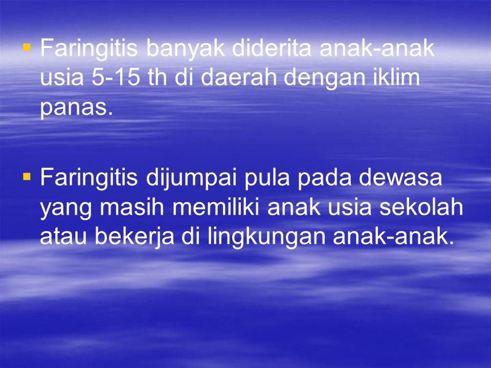   Faringitis banyak diderita anak-anak usia 5-15 th di daerah dengan iklim panas.   Faringitis dijumpai pula pada dewasa yang masih memiliki anak