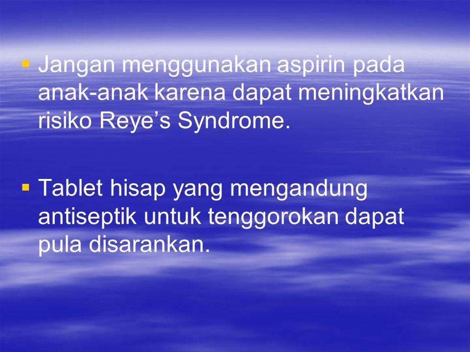   Jangan menggunakan aspirin pada anak-anak karena dapat meningkatkan risiko Reye's Syndrome.   Tablet hisap yang mengandung antiseptik untuk teng