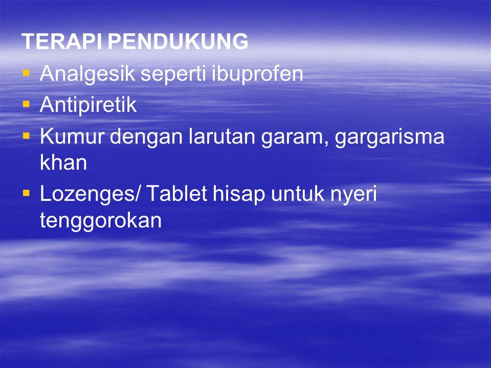 TERAPI PENDUKUNG   Analgesik seperti ibuprofen   Antipiretik   Kumur dengan larutan garam, gargarisma khan   Lozenges/ Tablet hisap untuk nyer