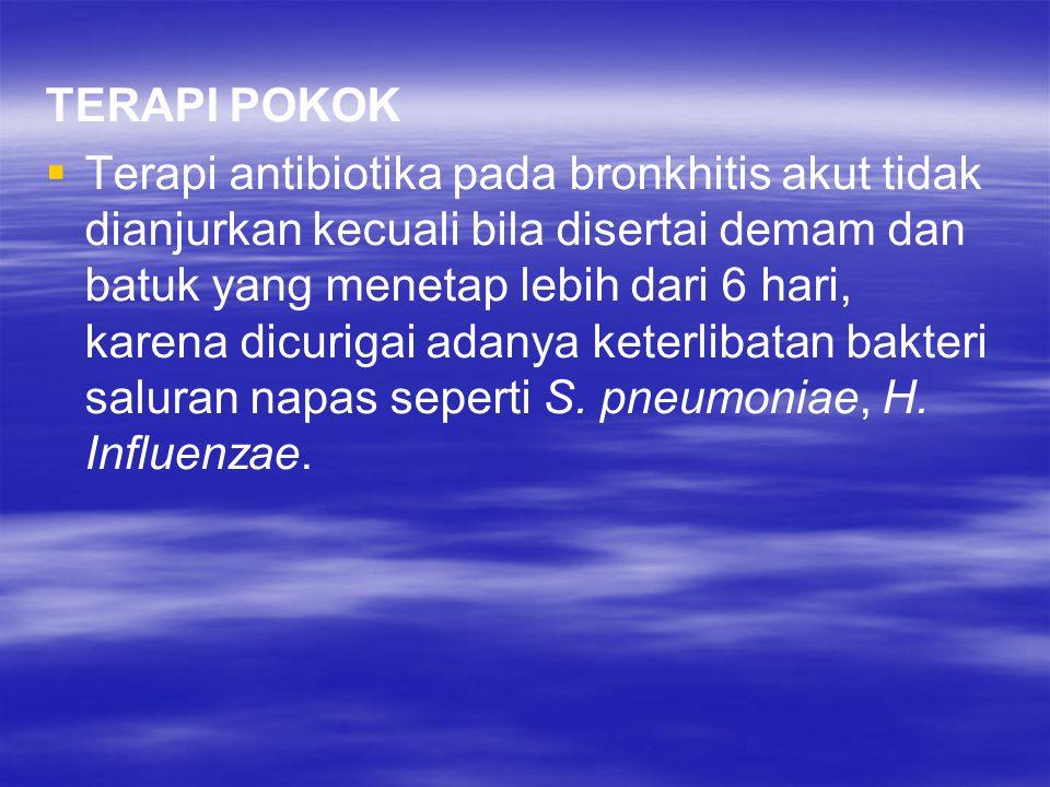 TERAPI POKOK   Terapi antibiotika pada bronkhitis akut tidak dianjurkan kecuali bila disertai demam dan batuk yang menetap lebih dari 6 hari, karena