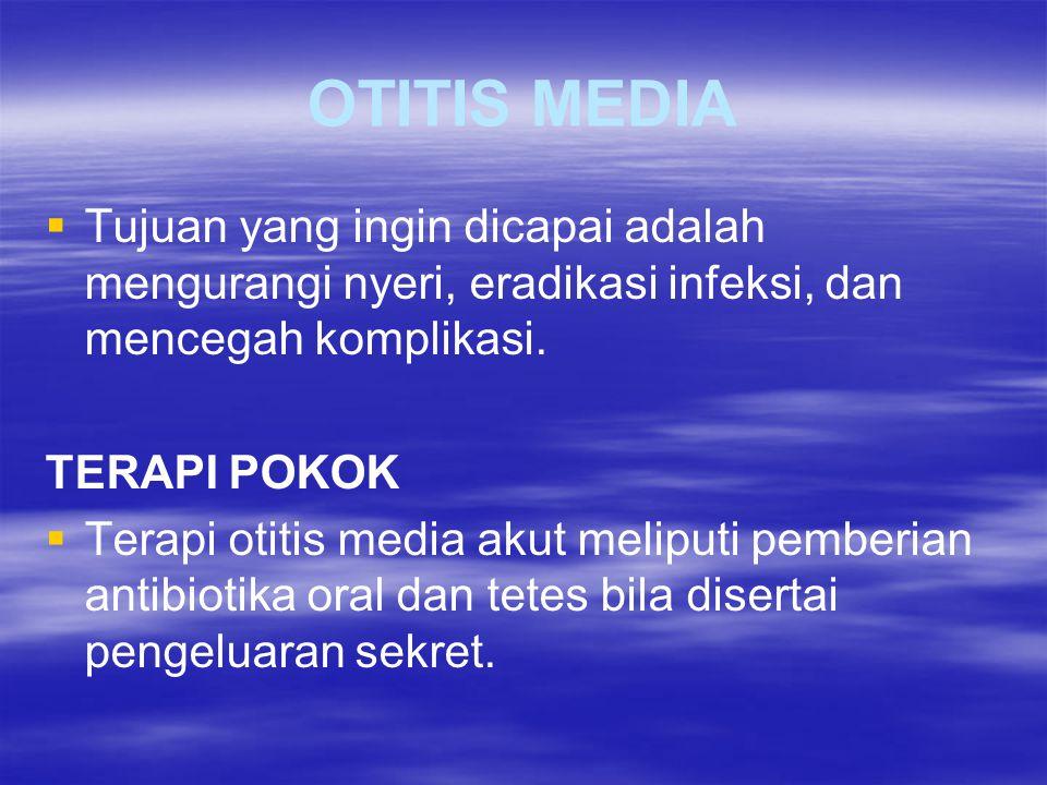 OTITIS MEDIA   Tujuan yang ingin dicapai adalah mengurangi nyeri, eradikasi infeksi, dan mencegah komplikasi. TERAPI POKOK   Terapi otitis media a