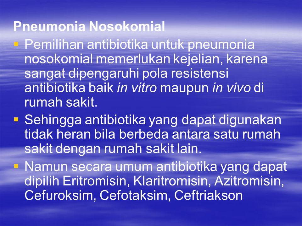 Pneumonia Nosokomial   Pemilihan antibiotika untuk pneumonia nosokomial memerlukan kejelian, karena sangat dipengaruhi pola resistensi antibiotika b
