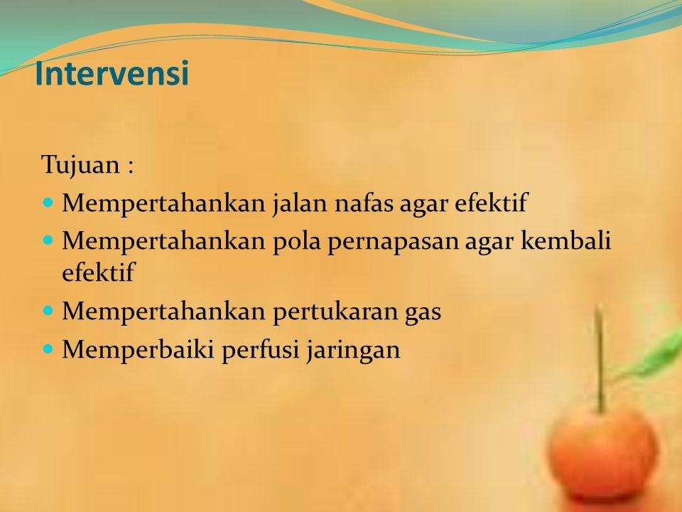 Intervensi Tujuan : Mempertahankan jalan nafas agar efektif Mempertahankan pola pernapasan agar kembali efektif Mempertahankan pertukaran gas Memperba
