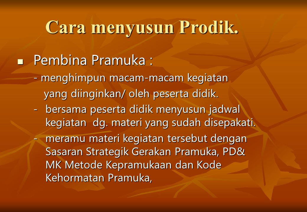 Cara menyusun Prodik. Pembina Pramuka : Pembina Pramuka : - menghimpun macam-macam kegiatan yang diinginkan/ oleh peserta didik. yang diinginkan/ oleh