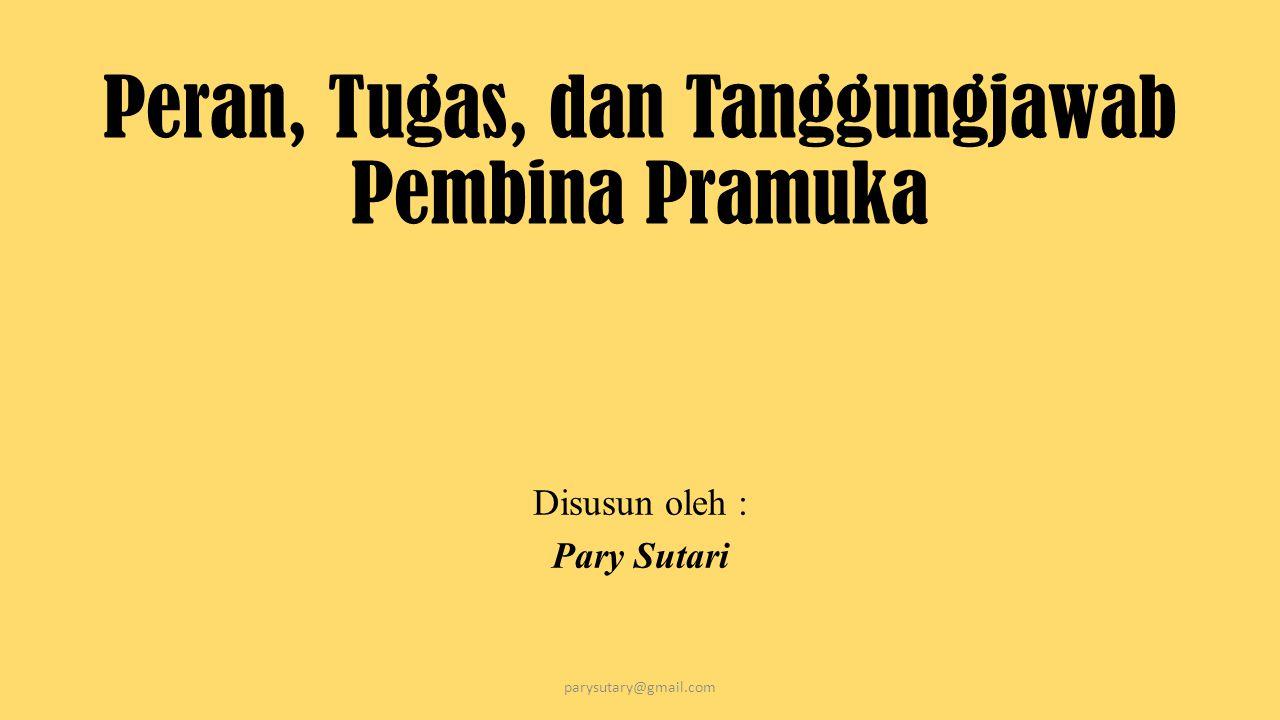 Peran, Tugas, dan Tanggungjawab Pembina Pramuka Disusun oleh : Pary Sutari parysutary@gmail.com