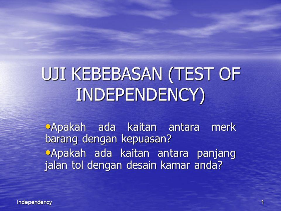 1Independency UJI KEBEBASAN (TEST OF INDEPENDENCY) Apakah ada kaitan antara merk barang dengan kepuasan? Apakah ada kaitan antara merk barang dengan k
