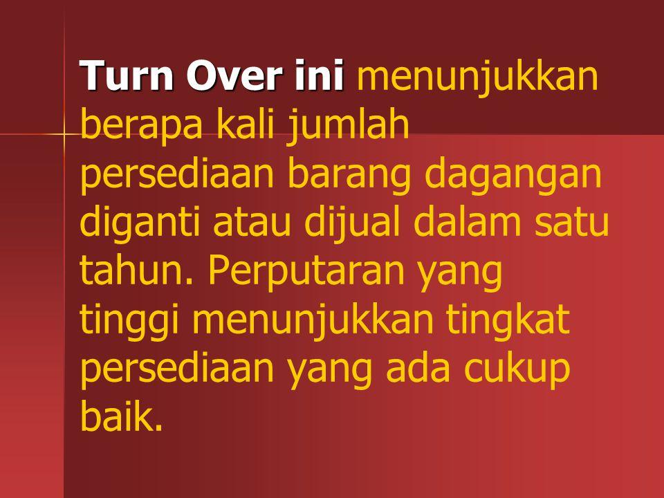 Turn Over ini Turn Over ini menunjukkan berapa kali jumlah persediaan barang dagangan diganti atau dijual dalam satu tahun. Perputaran yang tinggi men