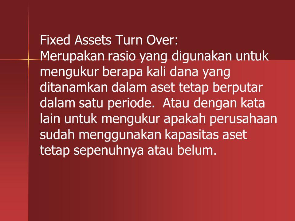 Fixed Assets Turn Over: Merupakan rasio yang digunakan untuk mengukur berapa kali dana yang ditanamkan dalam aset tetap berputar dalam satu periode. A