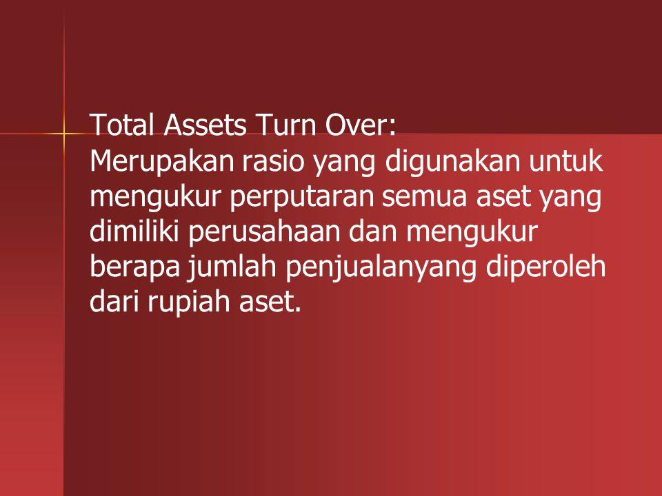 Total Assets Turn Over: Merupakan rasio yang digunakan untuk mengukur perputaran semua aset yang dimiliki perusahaan dan mengukur berapa jumlah penjua