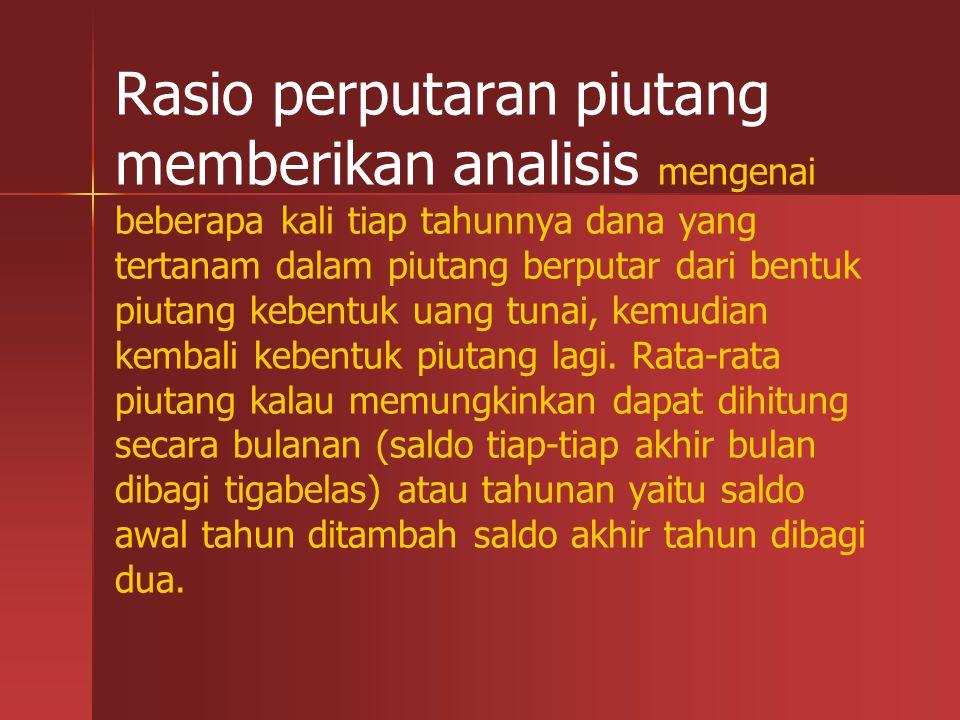Rasio perputaran piutang memberikan analisis mengenai beberapa kali tiap tahunnya dana yang tertanam dalam piutang berputar dari bentuk piutang kebent