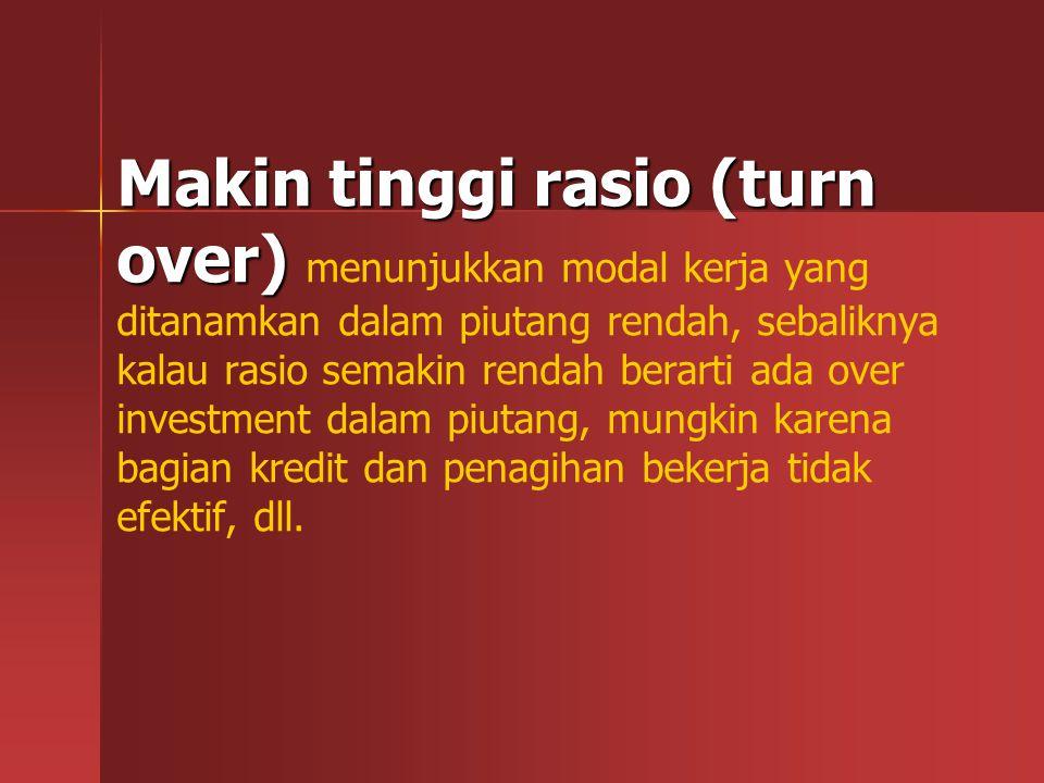 Makin tinggi rasio (turn over) Makin tinggi rasio (turn over) menunjukkan modal kerja yang ditanamkan dalam piutang rendah, sebaliknya kalau rasio sem