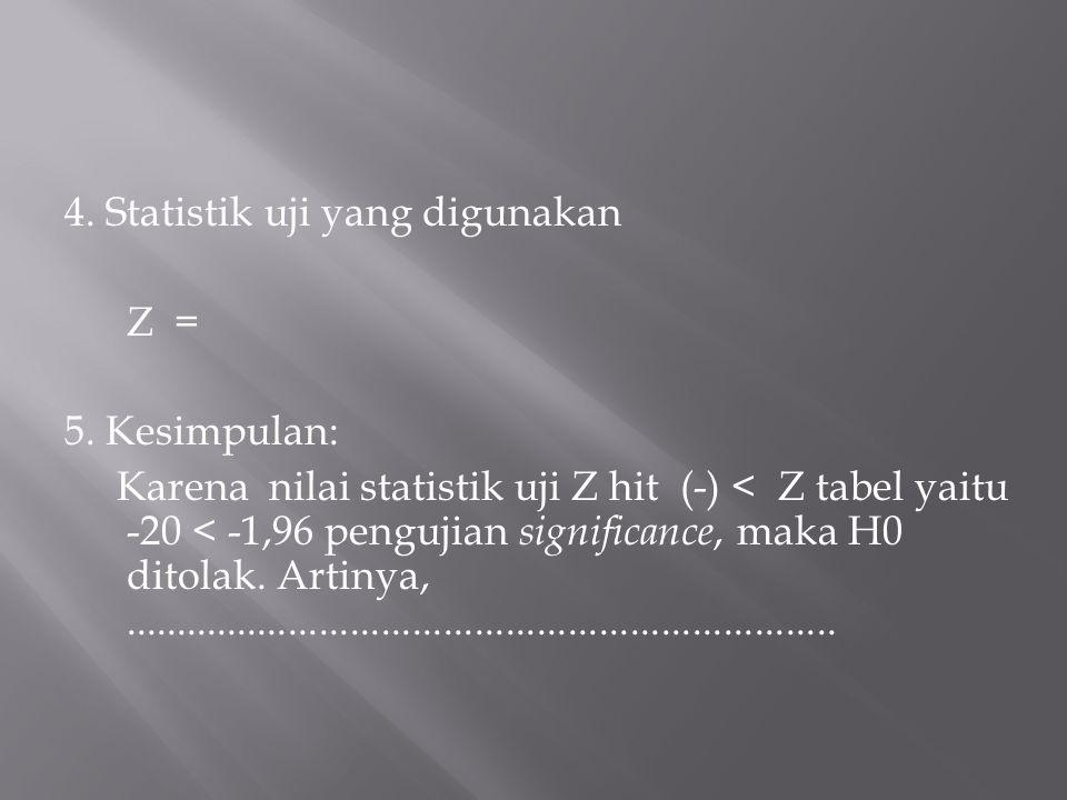 4. Statistik uji yang digunakan Z = 5. Kesimpulan: Karena nilai statistik uji Z hit (-) < Z tabel yaitu -20 < -1,96 pengujian significance, maka H0 di